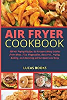 Air Fryer Cookbook: 200 Air Frying Recipes to Prepare Many Dishes from Meat, Fish, Vegetables, Desserts...Frying, Baking, and Roasting will be Quick and Easy