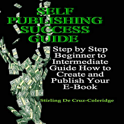 Self Publishing Success Guide: Step by Step Beginner to Intermediate Guide How to Create and Publish Your E-Book audiobook cover art