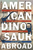 American Dinosaur Abroad: A Cultural History of Carnegie's Plaster Diplodocus