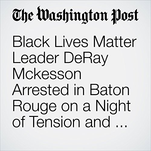Black Lives Matter Leader DeRay Mckesson Arrested in Baton Rouge on a Night of Tension and Protests audiobook cover art