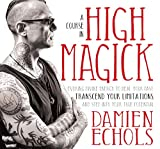 A Course in High Magick: Evoking Divine Energy to Heal Your Past, Transcend Your Limitations, and Step Into Your True Potential - Damien Echols