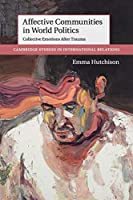 Affective Communities in World Politics: Collective Emotions after Trauma (Cambridge Studies in International Relations)