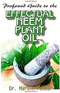 Profound Guide To the Effectual Neem Plant Oil: An Explicit and most complete information on Neem Oil Plant, Including its uncommon health benefits and uses!