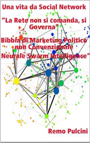"""Una vita da Social Network """"La Rete non si comanda, si Governa"""" Bibbia di Marketing Politico non Convenzionale """"Neurale Swarm Intelligence"""""""