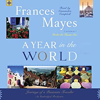 A Year in the World     Journeys of A Passionate Traveller              By:                                                                                                                                 Frances Mayes                               Narrated by:                                                                                                                                 Frances Mayes                      Length: 5 hrs and 16 mins     10 ratings     Overall 2.8