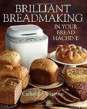 Brilliant Breadmaking in Your Bread Machine
