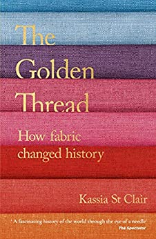 The Golden Thread: How Fabric Changed History (English Edition) van [Kassia St Clair]