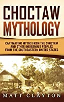 Choctaw Mythology: Captivating Myths from the Choctaw and Other Indigenous Peoples from the Southeastern United States