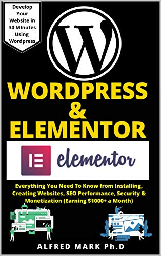 WORDPRESS & ELEMENTOR MASTERY BOOK: Everything You Need To Know from Installing, Creating Websites, SEO Performance, Security & Monetization (Earning $1000+ a Month) Front Cover