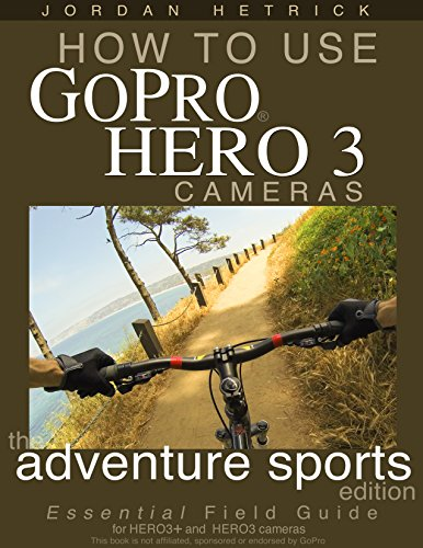 How To Use GoPro Hero 3 Cameras: The Adventure Sports Edition for HERO3+ and HERO3 Cameras