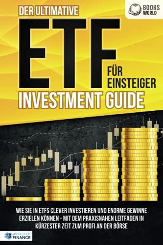 Der ultimative ETF FÜR EINSTEIGER Investment Guide: Wie Sie in ETFs clever investieren und enorme Gewinne erzielen können - Mit dem praxisnahen Leitfaden in kürzester Zeit zum Profi an der Börse