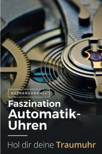 Faszination Automatikuhren: Fliegeruhren, Taucheruhren und Schweizer Uhren mit Automatikuhrwerk.Passende Automatikuhr für jeden Stil. (Uhren und Chronographen für Herren, Band 2)