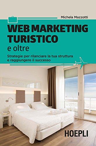 Web marketing turistico e oltre. Strategie per rilanciare la tua struttura e raggiungere il successo