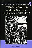 Ireland, Radicalism, And the Scottish Highlands, c. 1870-1912 (Scottish Historical Review Monographs)