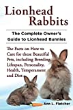 Lionhead Rabbits The Complete Owner s Guide to Lionhead Bunnies The Facts on How to Care for these Beautiful Pets, including Breeding, Lifespan, Personality, Health, Temperament and Diet