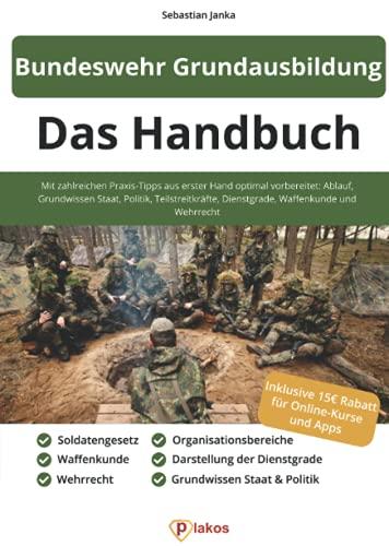 Bundeswehr Grundausbildung - Das Handbuch: Mit zahlreichen Praxis-Tipps aus erster Hand optimal vorbereitet: Ablauf, Grundwissen Staat, Politik, ... Dienstgrade, Waffenkunde und Wehrrecht