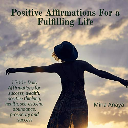 Positive Affirmations for a Fulfilling Life: 1500+ Daily Affirmations for Success, Wealth, Positive Thinking, Health, Self-Esteem, Abundance, Prosperity and Success audiobook cover art