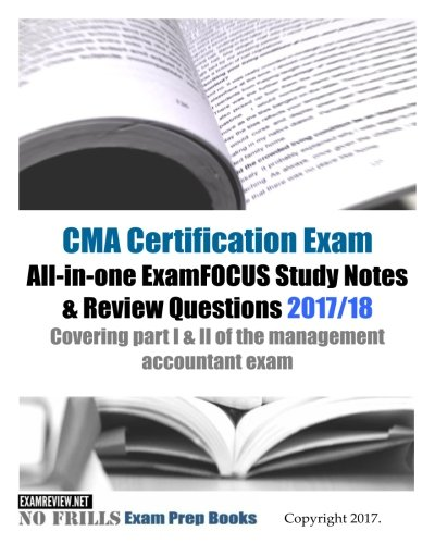 CMA Certification Exam All-in-one ExamFOCUS Study Notes & Review Questions 2017/18: Covering part I & II of the management accountant exam