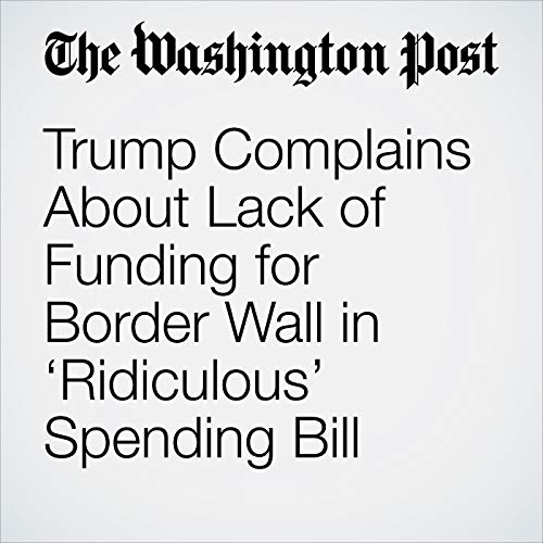 Trump Complains About Lack of Funding for Border Wall in 'Ridiculous' Spending Bill copertina