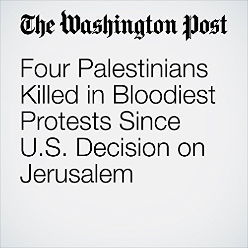 Four Palestinians Killed in Bloodiest Protests Since U.S. Decision on Jerusalem copertina