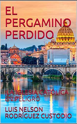 EL PERGAMINO PERDIDO: PELIGRA LA IGLESIA CATÓLICA eBook: RODRÍGUEZ CUSTODIO, LUIS NELSON: Amazon.es: Tienda Kindle