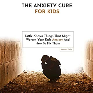 The Anxiety Cure for Kids: Little-Known Things That Might Worsen Your Kids Anxiety and How to Fix Them cover art