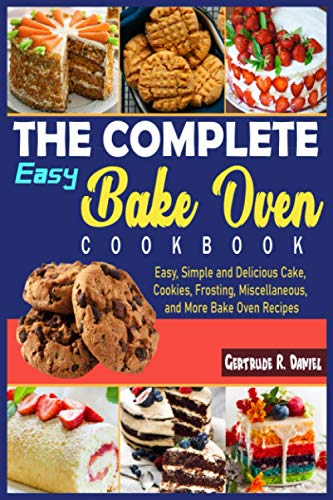 The Complete Easy Bake Oven Cookbook: Easy, Simple and Delicious Cake, Cookies, Frosting, Miscellaneous, and More Bake Oven Recipes
