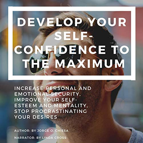 Develop Your Self-Confidence to the Maximum: Increase Personal and Emotional Security, Improve Your Self-Esteem and Mentality, Stop Procrastinating Your Desires Titelbild