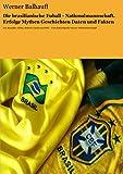 Die brasilianische Fußball - Nationalmannschaft. Erfolge, Mythen, Geschichten, Daten und Fakten: Von Ronaldo, Gilma, Roberto Carlos und Pelé – Vom Rekordspieler bis zur Weltmeisterschaft