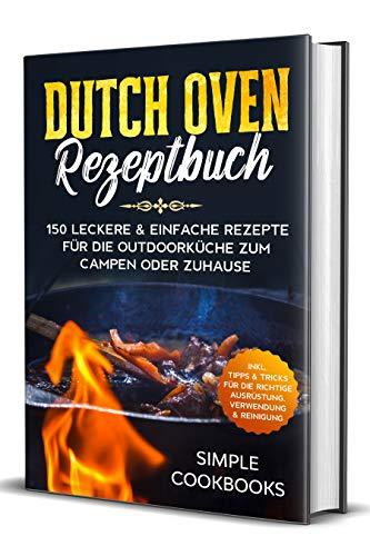 Dutch Oven Rezeptbuch: 150 leckere & einfache Rezepte für die Outdoorküche zum Campen oder Zuhause - Inkl. Tipps & Tricks für die richtige Ausrüstung, Verwendung & Reinigung