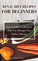 Renal Diet Recipes For Beginners: Easy to follow cookbook to Help You Manage Your Kidney Disease