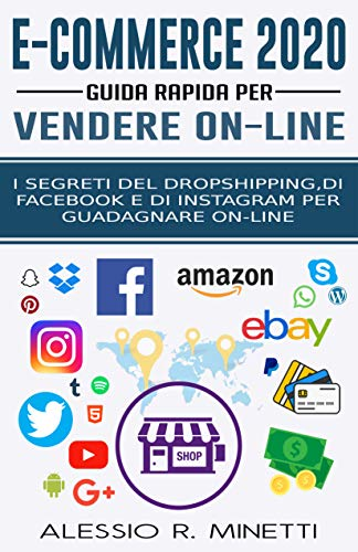 E-Commerce 2020 - Guida Rapida per Vendere Online: I Segreti del Dropshipping, di Facebook e di instagram per guadagnare on-line
