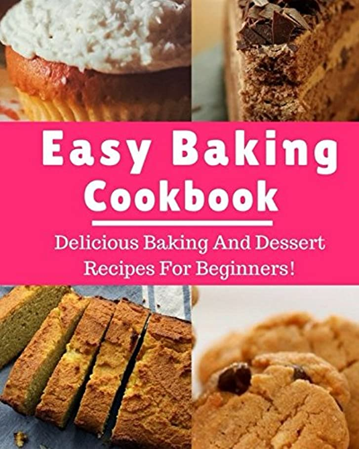 データベースアサーうなり声Easy Baking Cookbook: Delicious Baking And Dessert Recipes For Beginners! (Baking Recipes)