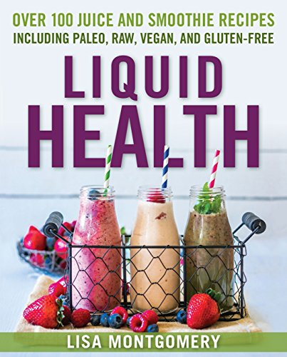 Liquid Health : Over 100 Juices and Smoothies Including Paleo, Raw, Vegan, and Gluten-Free Recipes (Complete Book of Raw Food)