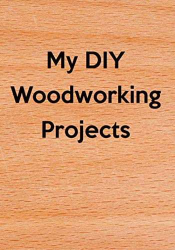 My DIY Woodworking Projects: Do It Yourself (DIY) Building Modifying Repairing Furniture & Woodworking Projects Journal