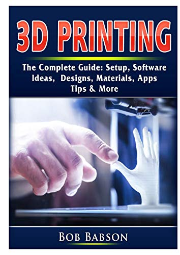 3D Printing The Complete Guide: Setup, Software, Ideas, Designs, Materials, Apps, Tips & More