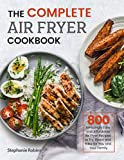 The Complete Air Fryer Cookbook: 800 Amazingly Easy and Affordable Air Fryer Recipes to Fry, Roast and Bake for You and Your Family