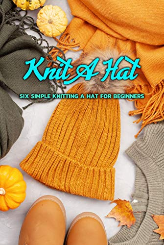 Knit a Hat: Six Simple Knitting a Hat for Beginners: Easy Knitting Hat Projects for Beginners (English Edition)