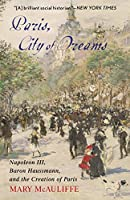 Paris, City of Dreams: Napoléon III, Baron Haussmann, and the Creation of Paris
