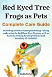 Red Eyed Tree Frogs as Pets, Complete Care Guide Including Information on Purchasing, Raising and...