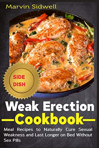 Weak Erection Cookbook: Meal Recipes to Naturally Cure Sexual Weakness and Last Longer on Bed Without Sex Pills