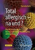 Total allergisch - na und?: Das Mutmacherbuch bei Neurodermitis, Heuschnupfen, Asthma & Co - Daniela Halm
