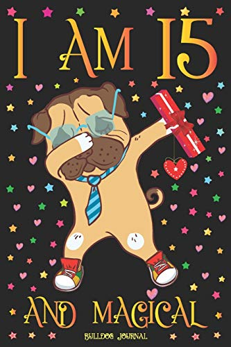 Bulldog Journal I am 15 and Magical: Cute Dabbing Dog Journal for 15 Year Old Girls | Pug Happy 15th Birthday Notebook Diary | Puppy Anniversary Gift Ideas for Her