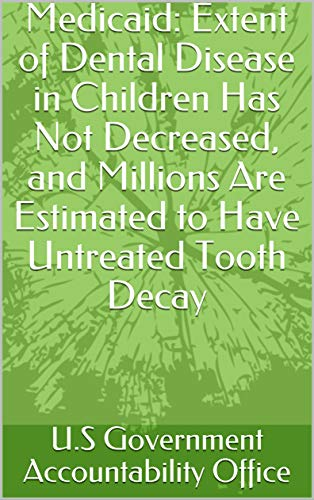 Medicaid: Extent of Dental Disease in Children Has Not Decreased, and Millions Are Estimated to Have Untreated Tooth Decay (English Edition)