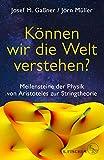 Können wir die Welt verstehen?: Meilensteine der Physik von Aristoteles zur Stringtheorie - Josef M. Gaßner