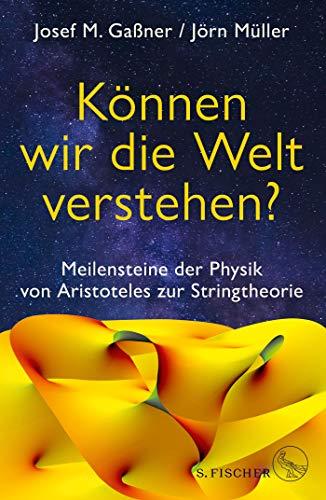 Können wir die Welt verstehen?: Meilensteine der Physik von Aristoteles zur Stringtheorie