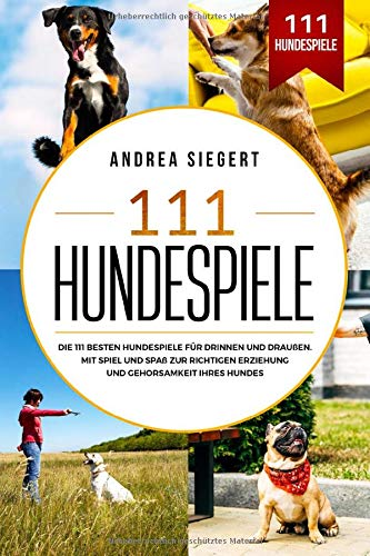 111 Hundespiele: Die 111 besten Hundespiele für drinnen und draußen. Mit Spiel und Spaß zur richtigen Erziehung und Gehorsamkeit Ihres Hundes.