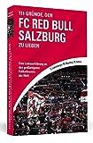 111 Gründe, den FC Red Bull Salzburg zu lieben: Eine Liebeserklärung an den großartigsten Fußballverein der Welt