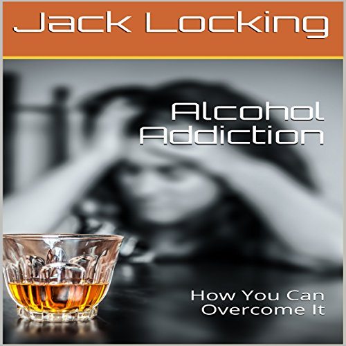 Alcohol Addiction: How You Can Overcome It cover art