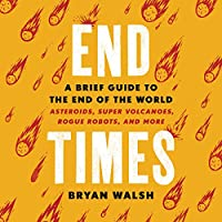 End Times: A Brief Guide to the End of the World: Asteroids, Super Volcanoes, Rogue Robots, and More